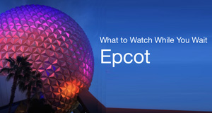The Stories of Epcot: What to Watch While You Wait
